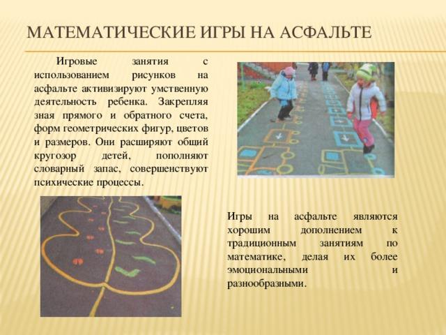 Математические игры на асфальте  Игровые занятия с использованием рисунков на асфальте активизируют умственную деятельность ребенка. Закрепляя зная прямого и обратного счета, форм геометрических фигур, цветов и размеров. Они расширяют общий кругозор детей, пополняют словарный запас, совершенствуют психические процессы. Игры на асфальте являются хорошим дополнением к традиционным занятиям по математике, делая их более эмоциональными и разнообразными.