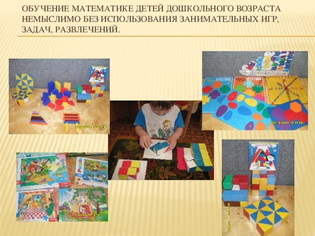 Обучение математике детей дошкольного возраста немыслимо без использования занимательных игр, задач, развлечений.