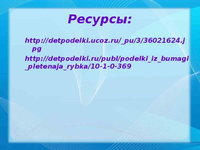 Ресурсы: http://detpodelki.ucoz.ru/_pu/3/36021624.jpg  http://detpodelki.ru/publ/podelki_iz_bumagi_pletenaja_rybka/10-1-0-369