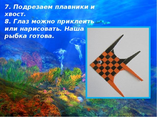 7. Подрезаем плавники и хвост.  8. Глаз можно приклеить или нарисовать. Наша рыбка готова.
