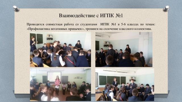 Взаимодействие с ИГПК №1 Проводится совместная работа со студентами ИГПК №1 в 5-6 классах по темам: «Профилактика негативных привычек», тренинги на сплочение классного коллектива.