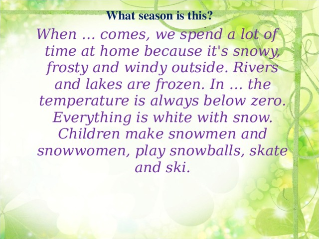 What season is this?    When … comes, we spend a lot of time at home because it's snowy, frosty and windy outside. Rivers and lakes are frozen. In … the temperature is always below zero. Everything is white with snow. Children make snowmen and snowwomen, play snowballs, skate and ski.