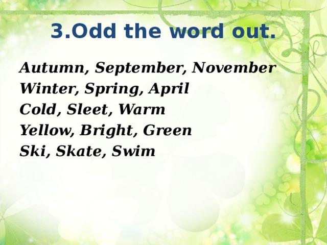 3.Odd the word out. Autumn, September, November Winter, Spring, April Cold, Sleet, Warm Yellow, Bright, Green Ski, Skate, Swim
