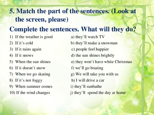 5. Match the part of the sentences. (Look at the screen, please) Complete the sentences. What will they do?