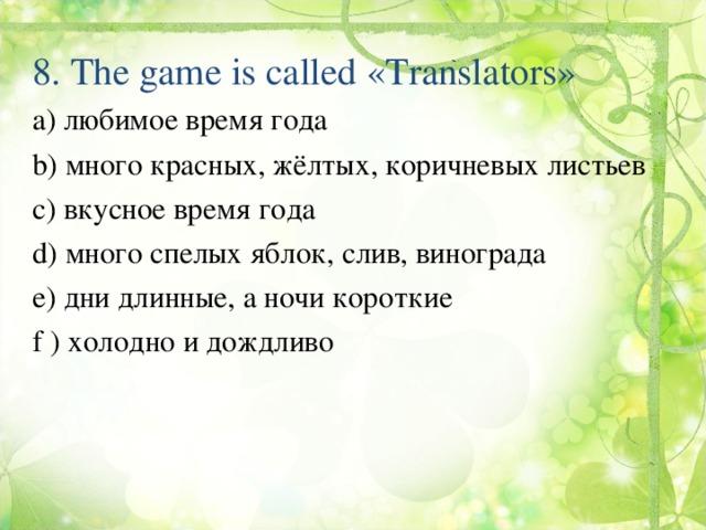 8.  The game is called «Translators» а) любимое время года b ) много красных, жёлтых, коричневых листьев c ) вкусное время года d ) много спелых яблок, слив, винограда e ) дни длинные, а ночи короткие f ) холодно и дождливо