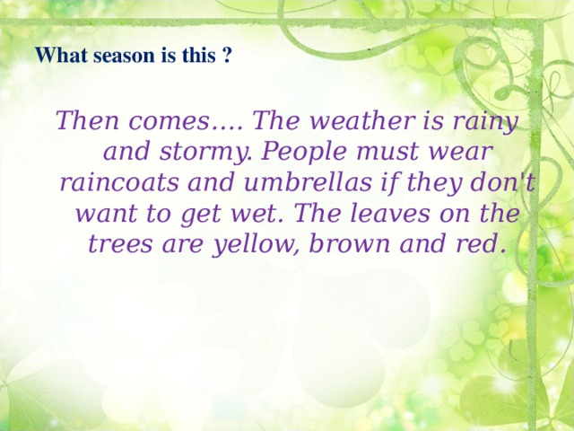 What season is this ? Then comes…. The weather is rainy and stormy. People must wear raincoats and umbrellas if they don't want to get wet. The leaves on the trees are yellow, brown and red.