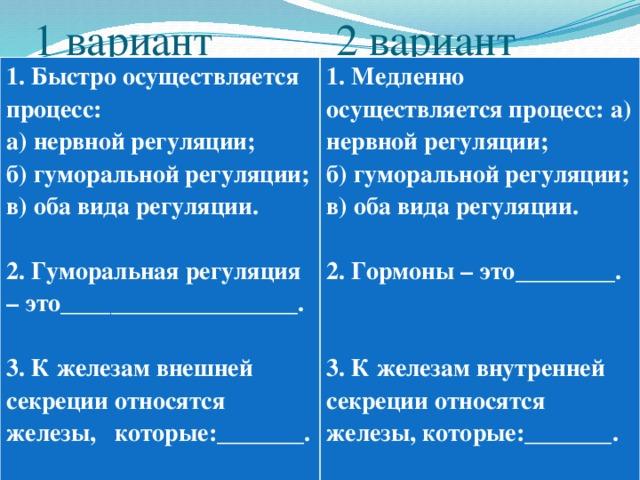 1 вариант 2 вариант 1. Быстро осуществляется процесс: а) нервной регуляции; 1. Медленно осуществляется процесс: а) нервной регуляции; б) гуморальной регуляции; б) гуморальной регуляции; в) оба вида регуляции. в) оба вида регуляции.   2. Гуморальная регуляция – это___________________. 2. Гормоны – это________.    3. К железам внешней секреции относятся железы, которые:_______.  3. К железам внутренней секреции относятся железы, которые:_______.