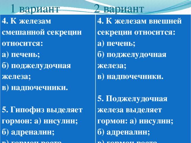 1 вариант 2 вариант 4. К железам смешанной секреции относится: а) печень; 4. К железам внешней секреции относится: б) поджелудочная железа; а) печень; в) надпочечники. б) поджелудочная железа;  в) надпочечники.  5. Гипофиз выделяет гормон: а) инсулин; 5. Поджелудочная железа выделяет гормон: а) инсулин; б) адреналин; в) гормон роста. б) адреналин; в) гормон роста.
