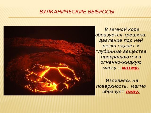 Вулканические выбросы    В земной коре образуется трещина,  давление под ней резко падает и глубинные вещества превращаются в огненно-жидкую массу – магму.   Изливаясь на поверхность, магма образует лаву.