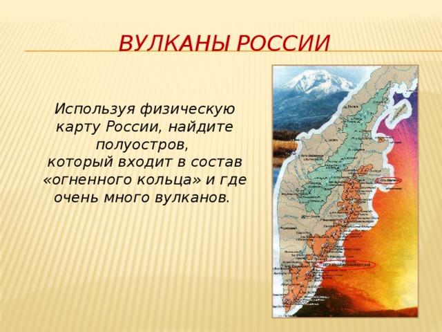 Вулканы россии Используя физическую карту России, найдите полуостров,  который входит в состав «огненного кольца» и где очень много вулканов.