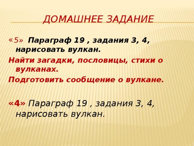 Домашнее задание « 5» Параграф 19 , задания 3, 4, нарисовать вулкан. Найти загадки, пословицы, стихи о вулканах. Подготовить сообщение о вулкане.  «4» Параграф 19 , задания 3, 4, нарисовать вулкан.