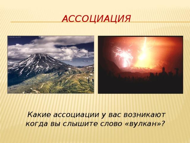 Ассоциация Какие ассоциации у вас возникают когда вы слышите слово «вулкан»?