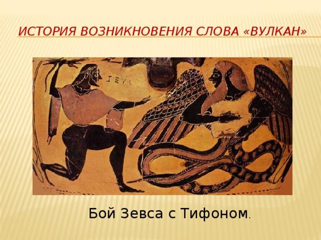 История возникновения слова «вулкан» Бой Зевса с Тифоном .