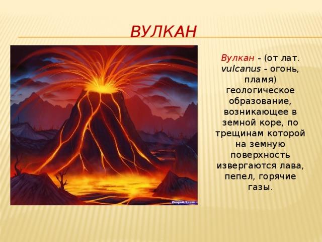 Вулкан Вулкан - (от лат. vulcanus - огонь, пламя) геологическое образование, возникающее в земной коре, по трещинам которой на земную поверхность извергаются лава, пепел, горячие газы.