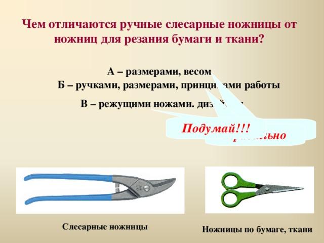 Чем отличаются ручные слесарные ножницы от ножниц для резания бумаги и ткани? А – размерами, весом Б – ручками, размерами, принципами работы В – режущими ножами. дизайном Подумай!!! Подумай!!! Правильно Слесарные ножницы Ножницы по бумаге, ткани