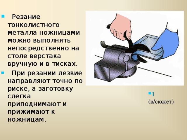 Резание тонколистного металла ножницами можно выполнять непосредственно на столе верстака вручную и в тисках.  При резании лезвие направляют точно по риске, а заготовку слегка приподнимают и прижимают к ножницам.  1 (в/сюжет)