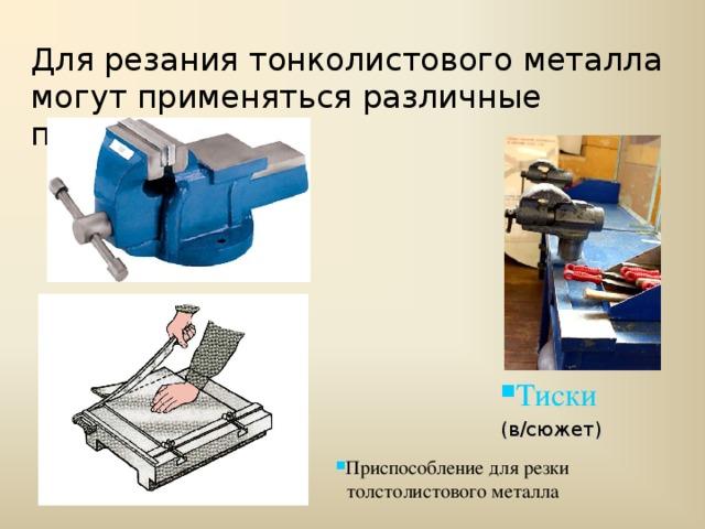 Для резания тонколистового металла могут применяться различные приспособления Тиски (в/сюжет)