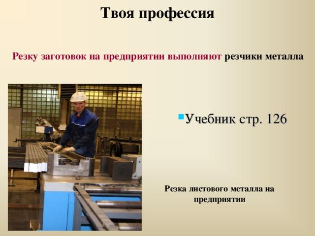 Твоя профессия Резку заготовок на предприятии выполняют резчики металла  Учебник стр. 126 Резка листового металла на предприятии