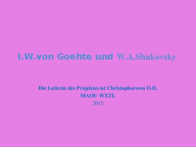 I.W.von Goehte und W.A.Shukovsky   Die Leiterin des Projektes ist Christophorowa O.D. MAOU WXTL 2015