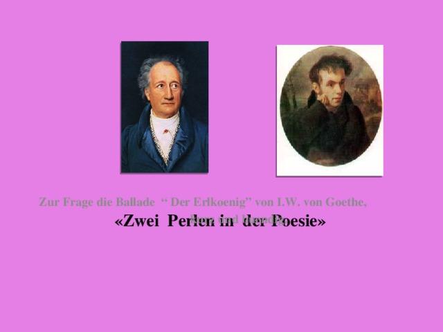 """«Zwei Perlen in der Poesie» Zur Frage die Ballade """" Der Erlkoenig"""" von I.W. von Goethe, kurz und buendig."""