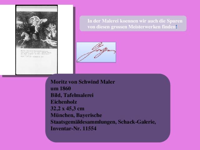 In der Malerei koennen wir auch die Spuren  von diesen grossen Meisterwerken finden ! Moritz von Schwind Maler um 1860 Bild, Tafelmalerei Eichenholz 32,2 x 45,3 cm München, Bayerische Staatsgemäldesammlungen, Schack-Galerie, Inventar-Nr. 11554