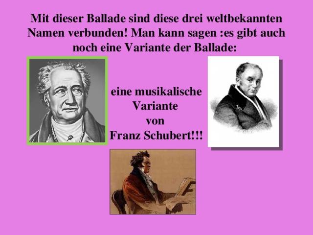 Mit dieser Ballade sind diese drei weltbekannten Namen verbunden! Man kann sagen :es gibt auch noch eine Variante der Ballade:    eine musikalische  Variante  von  Franz Schubert!!!