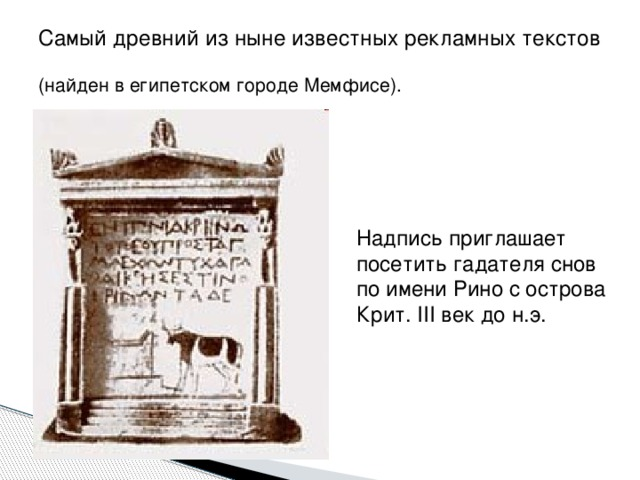 Самый древний из ныне известных рекламных текстов  (найден в египетском городе Мемфисе). Надпись приглашает посетить гадателя снов по имени Рино с острова Крит. III век до н.э.