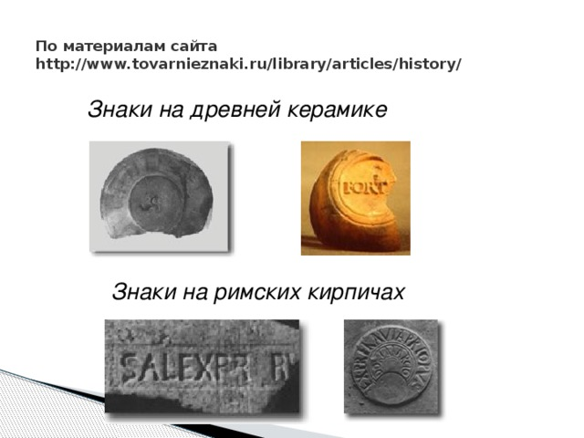 По материалам сайта http://www.tovarnieznaki.ru/library/articles/history/ Знаки на древней керамике Знаки на римских кирпичах