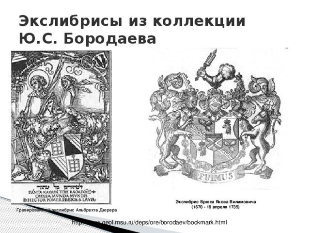 Экслибрисы из коллекции  Ю.С. Бородаева Экслибрис Брюса Якова Вилимовича (1670 - 19 апреля 1735) Гравированный экслибрис Альбрехта Дюрера http://www.geol.msu.ru/deps/ore/borodaev/bookmark.html