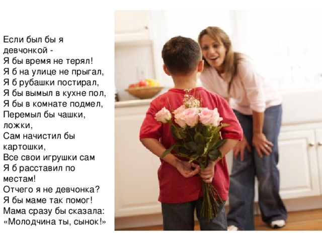 Если был бы я девчонкой - Я бы время не терял! Я б на улице не прыгал, Я б рубашки постирал, Я бы вымыл в кухне пол, Я бы в комнате подмел, Перемыл бы чашки, ложки, Сам начистил бы картошки, Все свои игрушки сам Я б расставил по местам! Отчего я не девчонка? Я бы маме так помог! Мама сразу бы сказала: «Молодчина ты, сынок!»