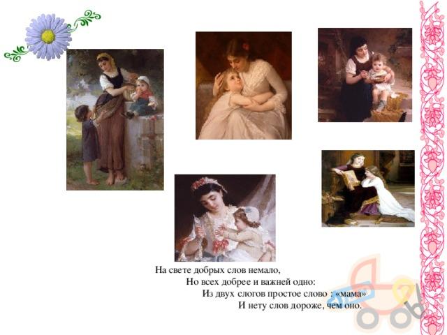 На свете добрых слов немало,  Но всех добрее и важней одно:  Из двух слогов простое слово : «мама»  И нету слов дороже, чем оно.