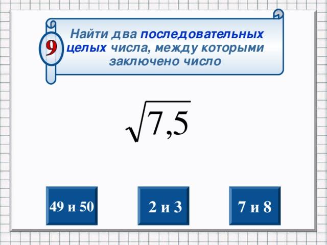 Найти два последовательных целых  числа, между которыми заключено число 49 и 50  2 и 3 7 и 8