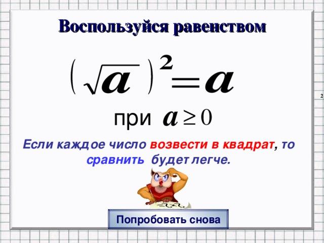 Воспользуйся равенством Если каждое число  возвести в квадрат , то сравнить  будет легче.  Нажатие на ПОПРОБОВАТЬ СНОВА переход на исходный вопрос Попробовать снова