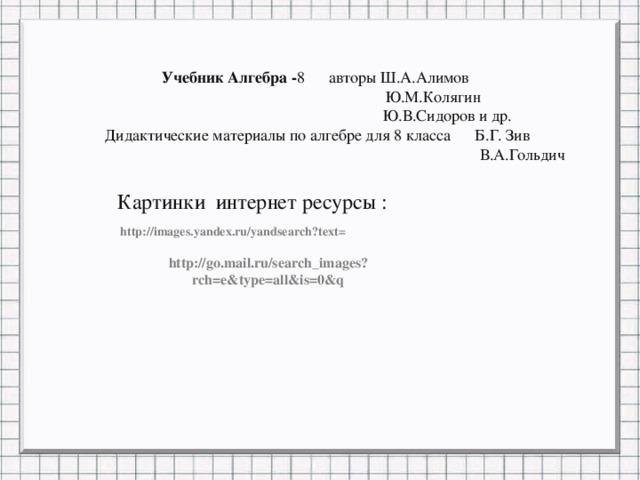 Учебник Алгебра - 8 авторы Ш.А.Алимов  Ю.М.Колягин  Ю.В.Сидоров и др. Дидактические материалы по алгебре для 8 класса Б.Г. Зив  В.А.Гольдич Картинки интернет ресурсы : http://images.yandex.ru/yandsearch?text= http://go.mail.ru/search_images?rch=e&type=all&is=0&q