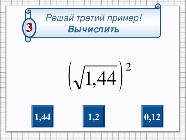 Решай третий пример! Вычислить 0,12 1 ,2 1, 44