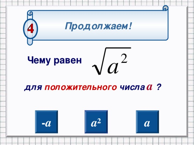 Продолжаем! Чему равен для положительного числа а  ? К слайду 25 при не правильном ответе При правильном следующий слайд - а а ² а 2