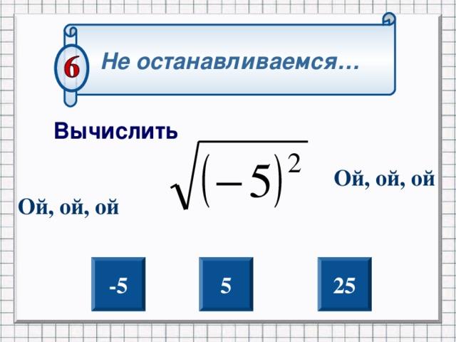 Не останавливаемся… Вычислить Ой, ой, ой Ой, ой, ой Внимание нет перехода на слайд нужна помощь, скорее всего уже правило отработано. Но если ошибка то на этом слайде надпись уазавющая ошибочный вариант ответа -5 5 25 2