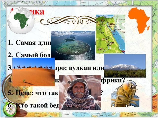 Африка 1.  Самая длинная река на материке? 2.  Самый большой остров?  3.  Килиманджаро: вулкан или озеро?  4.  Самая большая пустыня Африки? 5.  Цеце: что такое, кто такой?  6.  Кто такой бедуин?