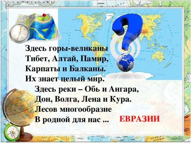 Здесь горы-великаны– Тибет, Алтай, Памир, Карпаты и Балканы. Их знает целый мир.  Здесь реки–Обь и Ангара,  Дон, Волга, Лена и Кура.  Лесов многообразие  В родной для нас ... ЕВРАЗИИ
