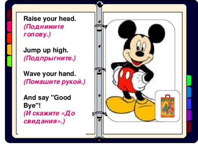[h]  Raise your head. ( Поднимите  голову .)   Jump up high. ( Подпрыгните .)   Wave your hand. ( Помашите  рукой .)   And say