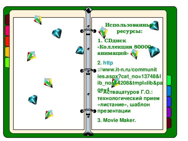 Использованные ресурсы: 1. CD диск «Коллекция 80000 анимаций» 2. http ://www.it-n.ru/communities.aspx?cat_no=13748&lib_no=14208&tmpl=lib&page=4 – Аствацатуров Г.О.: технологический прием «листание», шаблон презентации 3. Movie Maker.