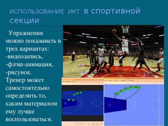 ИСПОЛЬЗОВАНИЕ ИКТ в спортивной секции  Упражнения можно показывать в трех вариантах: -видеозапись, -флэш-анимация, -рисунок. Тренер может самостоятельно определить то, каким материалом ему лучше воспользоваться.