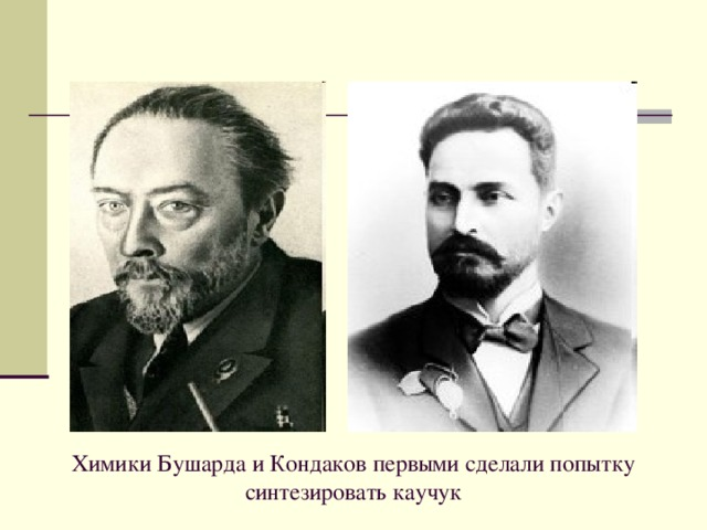 Химики Бушарда и Кондаков первыми сделали попытку синтезировать каучук