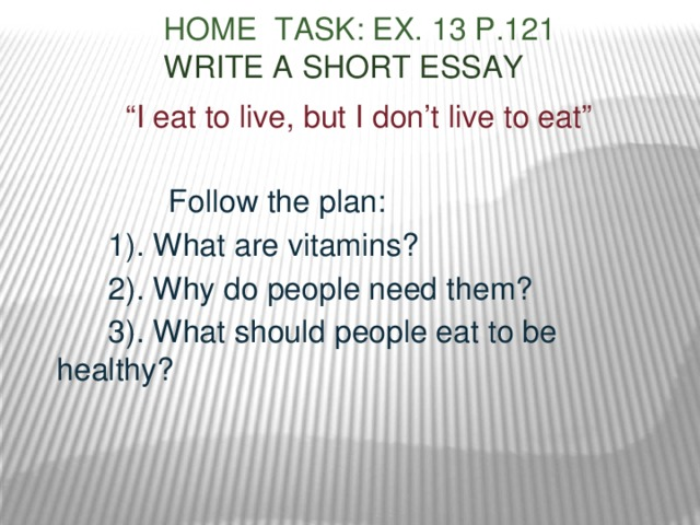 "Home task: ex. 13 p.121   Write a short essay   "" I eat to live, but I don't live to eat""  Follow the plan:  1). What are vitamins?  2). Why do people need them?  3). What should people eat to be healthy?"