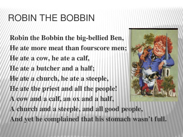 Robin the Bobbin Robin the Bobbin the big-bellied Ben, He ate more meat than fourscore men; He ate a cow, he ate a calf, He ate a butcher and a half; He ate a church, he ate a steeple, He ate the priest and all the people! A cow and a calf, an ox and a half, A church and a steeple, and all good people, And yet he complained that his stomach wasn't full.