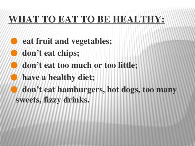 What to eat to be healthy:  eat fruit and vegetables;  don't eat chips;  don't eat too much or too little;  have a healthy diet;  don't eat hamburgers, hot dogs, too many sweets, fizzy drinks.
