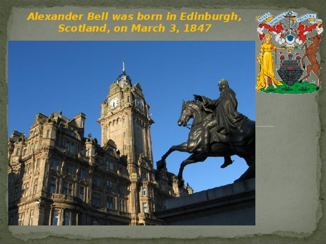 Alexander Bell was born in Edinburgh, Scotland, on March 3, 1847