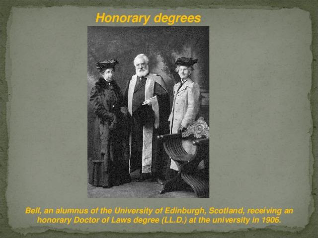 Honorary degrees Bell, an alumnus of the University of Edinburgh, Scotland, receiving an honorary Doctor of Laws degree (LL.D.) at the university in 1906.