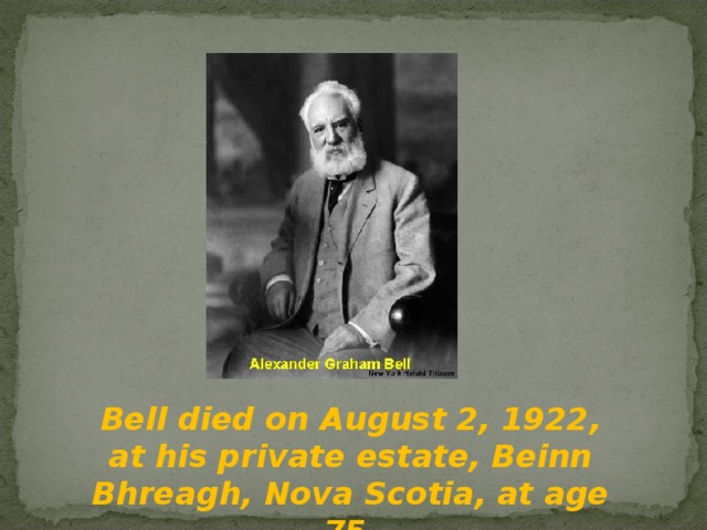 Bell died on August 2, 1922, at his private estate, Beinn Bhreagh, Nova Scotia, at age 75.
