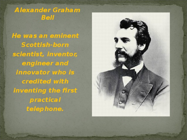 Alexander Graham Bell He was an eminent Scottish-born scientist, inventor, engineer and innovator who is credited with inventing the first practical telephone.